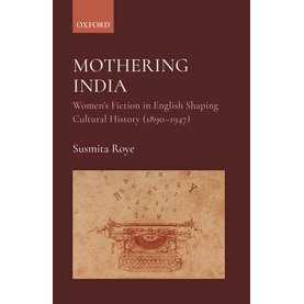 Mothering India-Women's Fiction in English Shaping Cultural History (1890-1947)- Susmita Roye, Dr-Oxford University Press-9780190126254