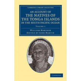 An Account of the Natives of the Tonga Islands, in the South Pacific Ocean 2 Volume Set,William Mariner,Cambridge University Press,9781108057561,